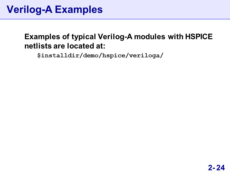 462- Verilog-A Examples Examples of typical Verilog-A modules with HSPICE netlists are located at: $installdir/demo/hspice/veriloga/ 24