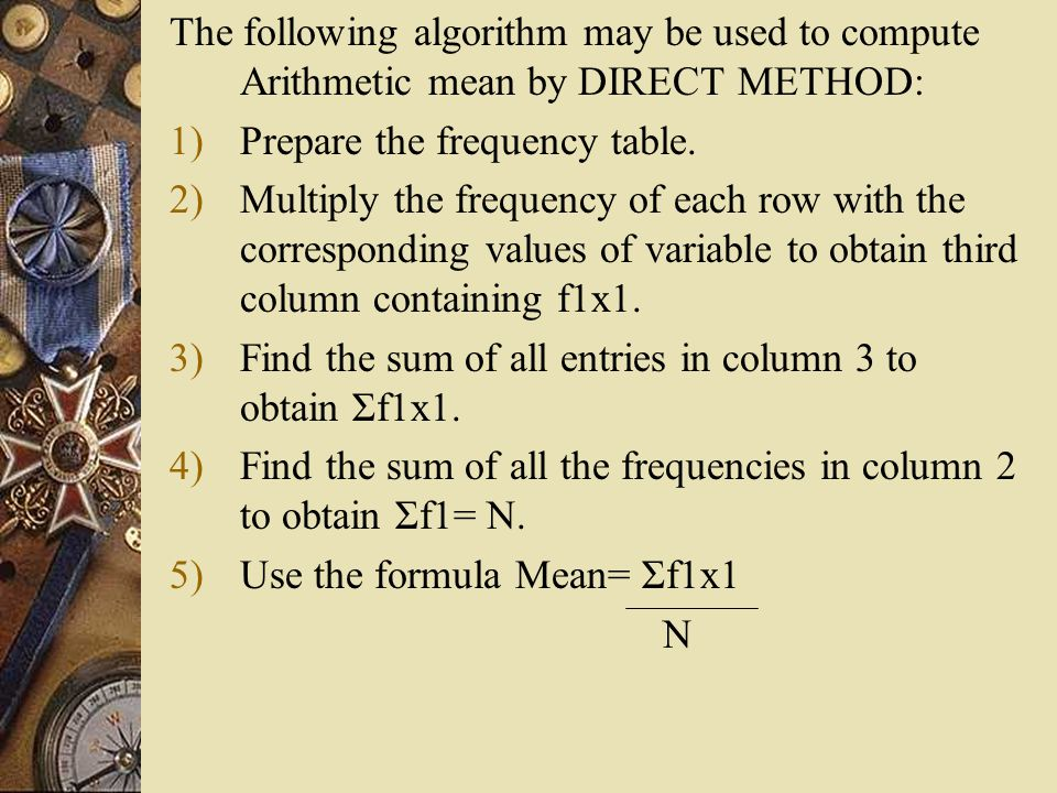 The following algorithm may be used to compute Arithmetic mean by DIRECT METHOD: 1)Prepare the frequency table. 2)Multiply the frequency of each row w