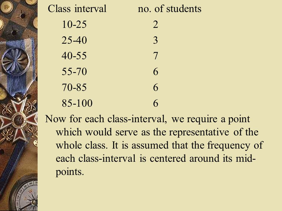 Class interval no. of students 10-25 2 25-40 3 40-55 7 55-70 6 70-85 6 85-100 6 Now for each class-interval, we require a point which would serve as t