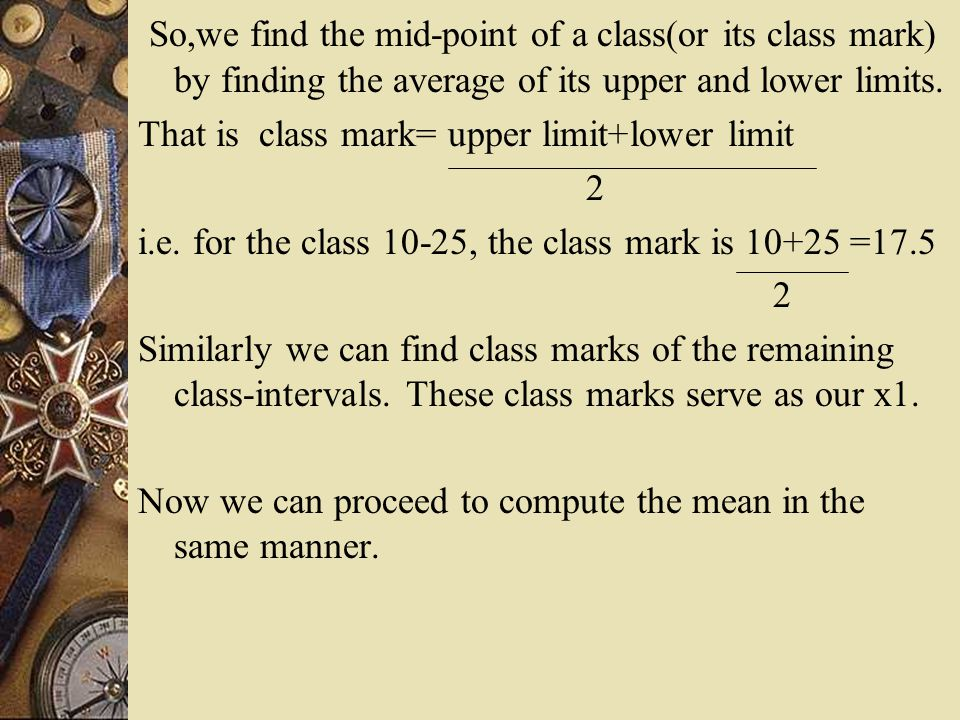 So,we find the mid-point of a class(or its class mark) by finding the average of its upper and lower limits. That is class mark= upper limit+lower lim