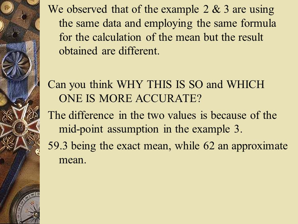 We observed that of the example 2 & 3 are using the same data and employing the same formula for the calculation of the mean but the result obtained a