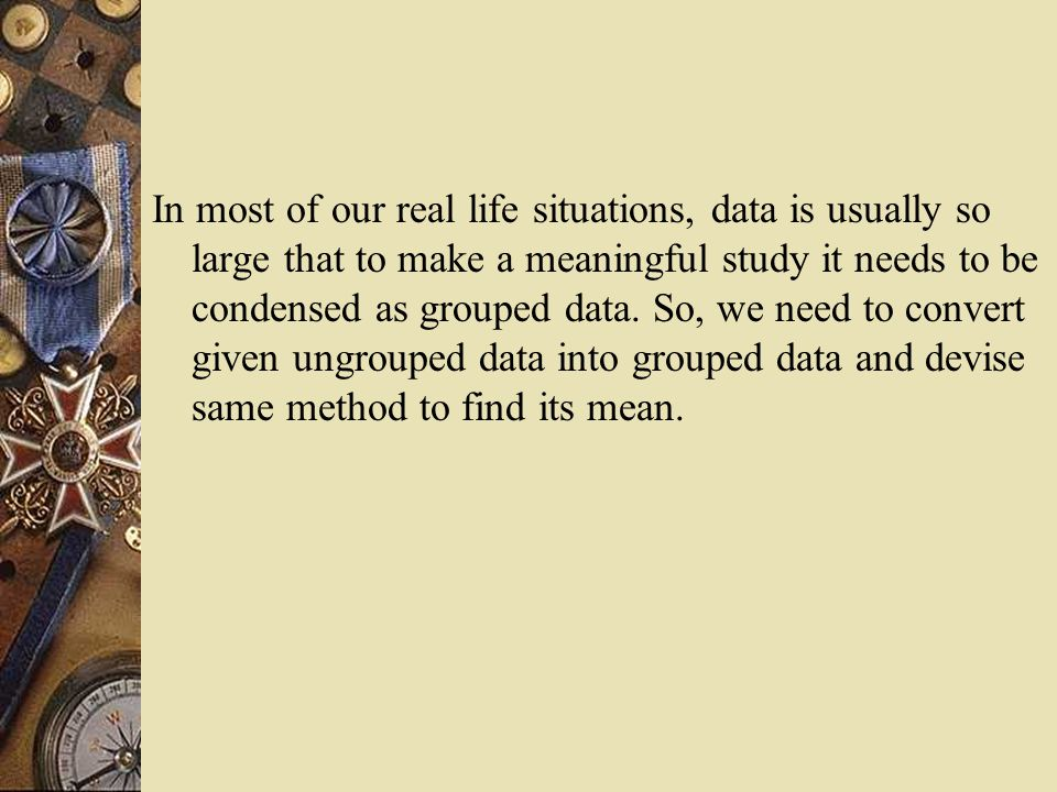 In most of our real life situations, data is usually so large that to make a meaningful study it needs to be condensed as grouped data. So, we need to
