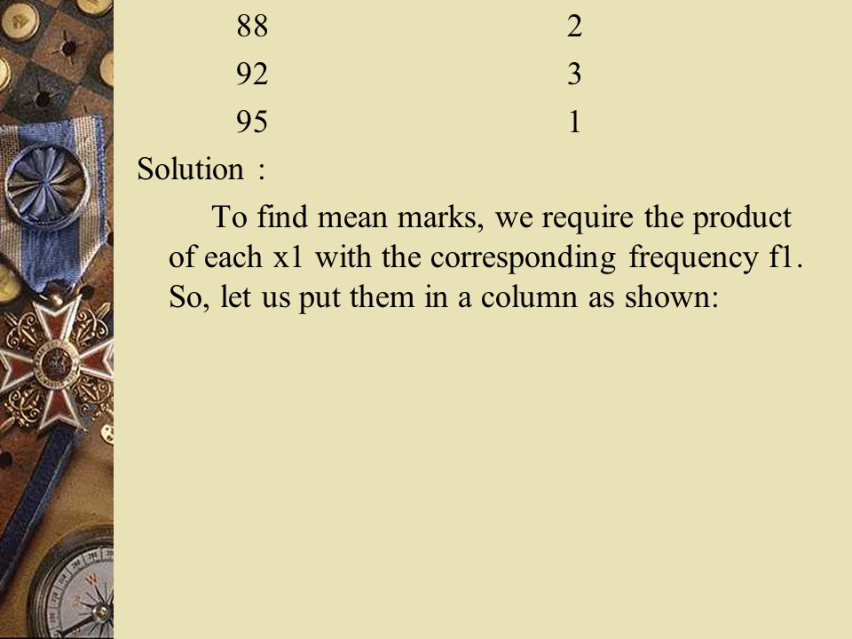 88 2 92 3 95 1 Solution : To find mean marks, we require the product of each x1 with the corresponding frequency f1. So, let us put them in a column a