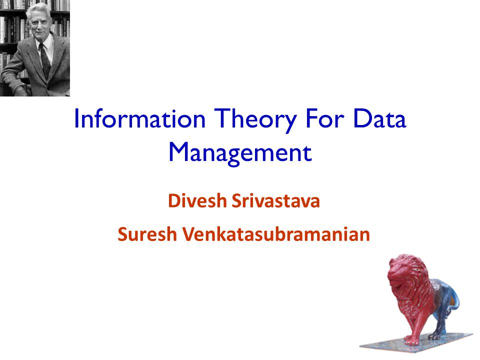 62 Outline Part 1  Introduction to Information Theory  Application: Data Anonymization  Application: Data Integration Part 2  Review of Information Theory Basics  Application: Database Design  Computing Information Theoretic Primitives  Open Problems Information Theory for Data Management - Divesh & Suresh