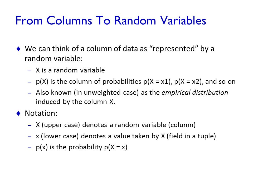 "From Columns To Random Variables  We can think of a column of data as ""represented"" by a random variable: – X is a random variable – p(X) is the colu"