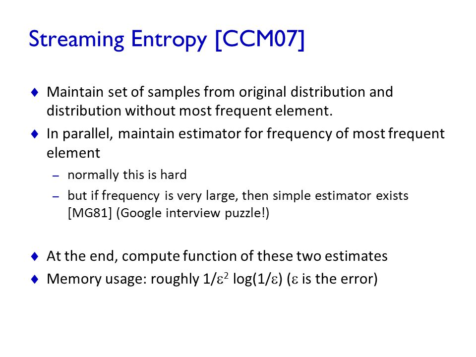 Streaming Entropy [CCM07]  Maintain set of samples from original distribution and distribution without most frequent element.  In parallel, maintain