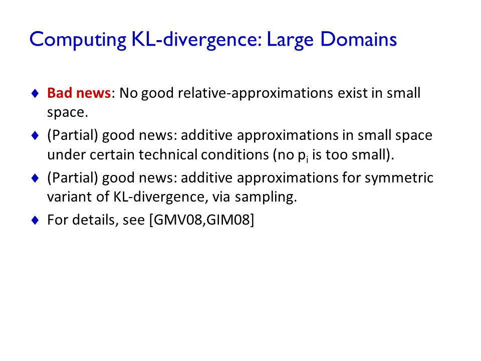 Computing KL-divergence: Large Domains  Bad news: No good relative-approximations exist in small space.  (Partial) good news: additive approximation