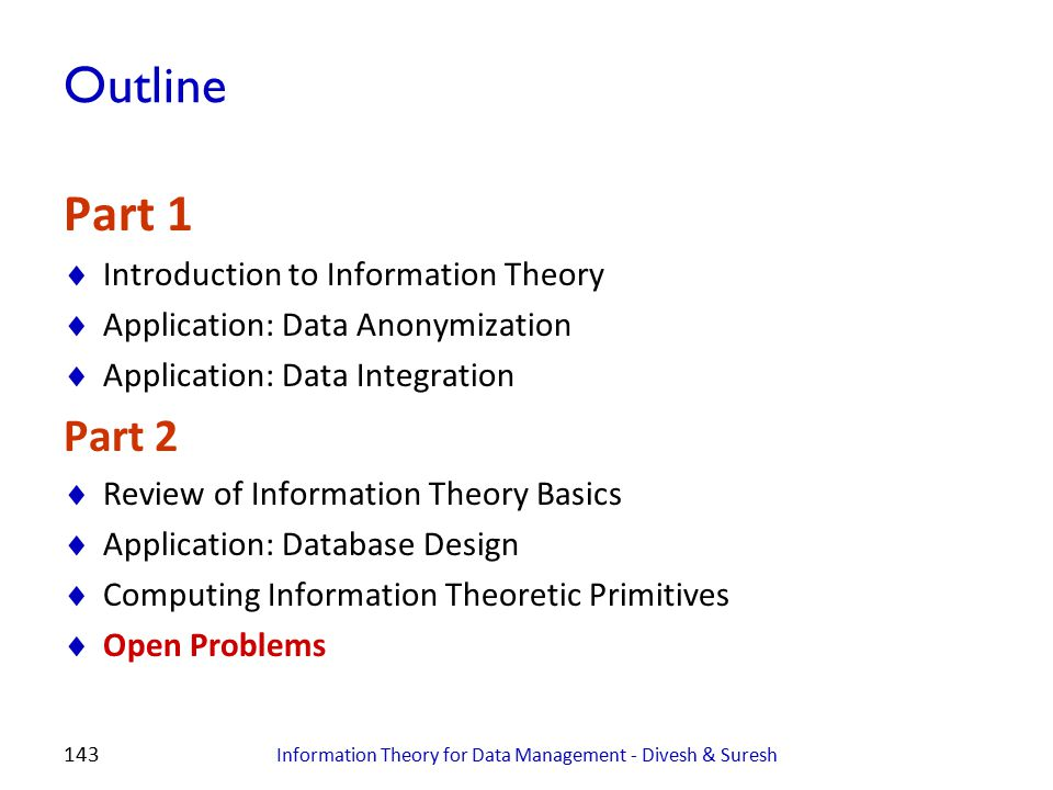 143 Outline Part 1  Introduction to Information Theory  Application: Data Anonymization  Application: Data Integration Part 2  Review of Informati
