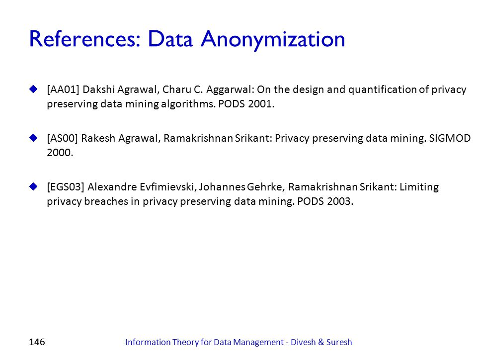 146 References: Data Anonymization  [AA01] Dakshi Agrawal, Charu C. Aggarwal: On the design and quantification of privacy preserving data mining algo