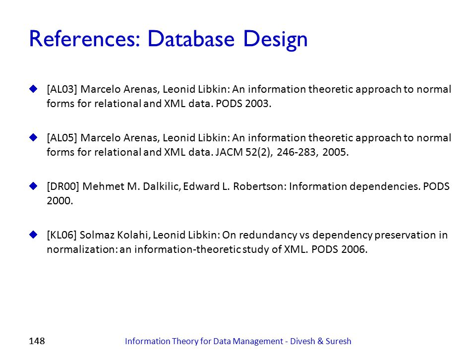 148 References: Database Design  [AL03] Marcelo Arenas, Leonid Libkin: An information theoretic approach to normal forms for relational and XML data.