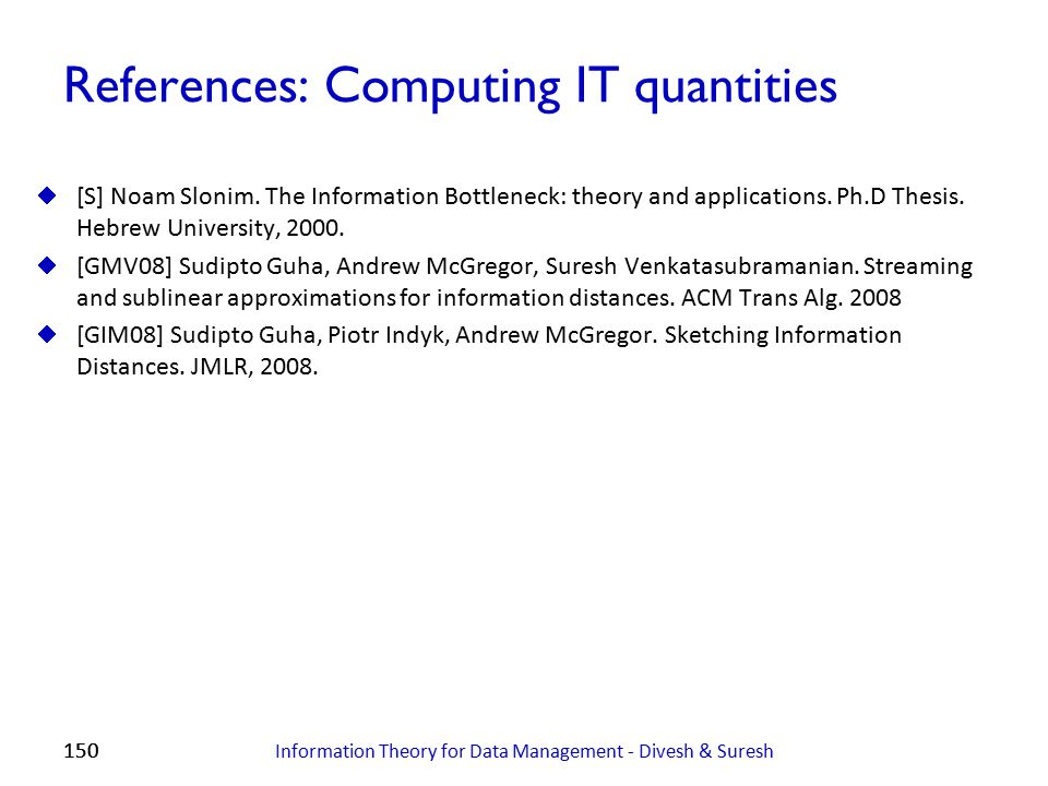 150 References: Computing IT quantities  [S] Noam Slonim. The Information Bottleneck: theory and applications. Ph.D Thesis. Hebrew University, 2000.