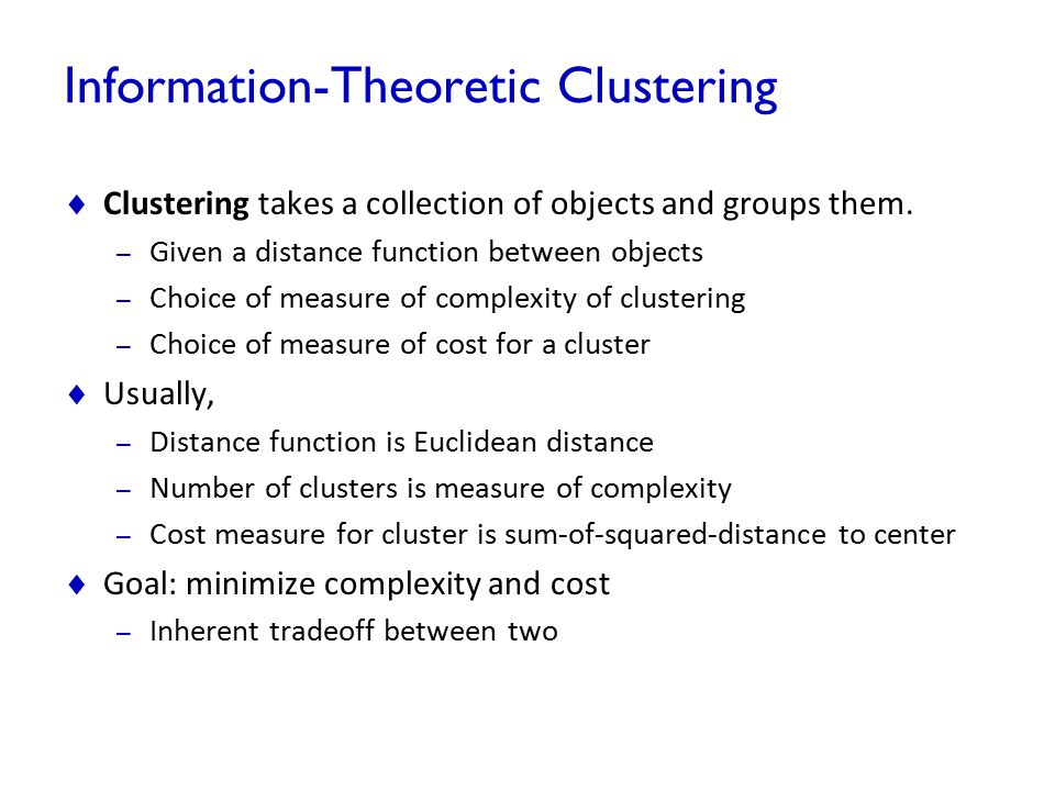 Information-Theoretic Clustering  Clustering takes a collection of objects and groups them. – Given a distance function between objects – Choice of m