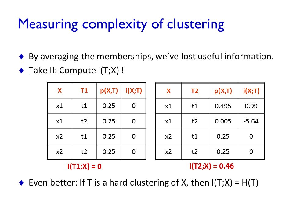 Measuring complexity of clustering  By averaging the memberships, we've lost useful information.  Take II: Compute I(T;X) !  Even better: If T is a