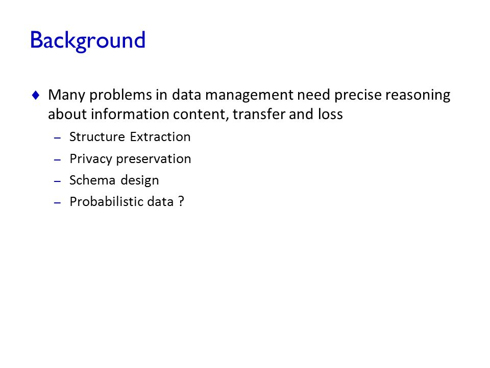 Background  Many problems in data management need precise reasoning about information content, transfer and loss – Structure Extraction – Privacy pre