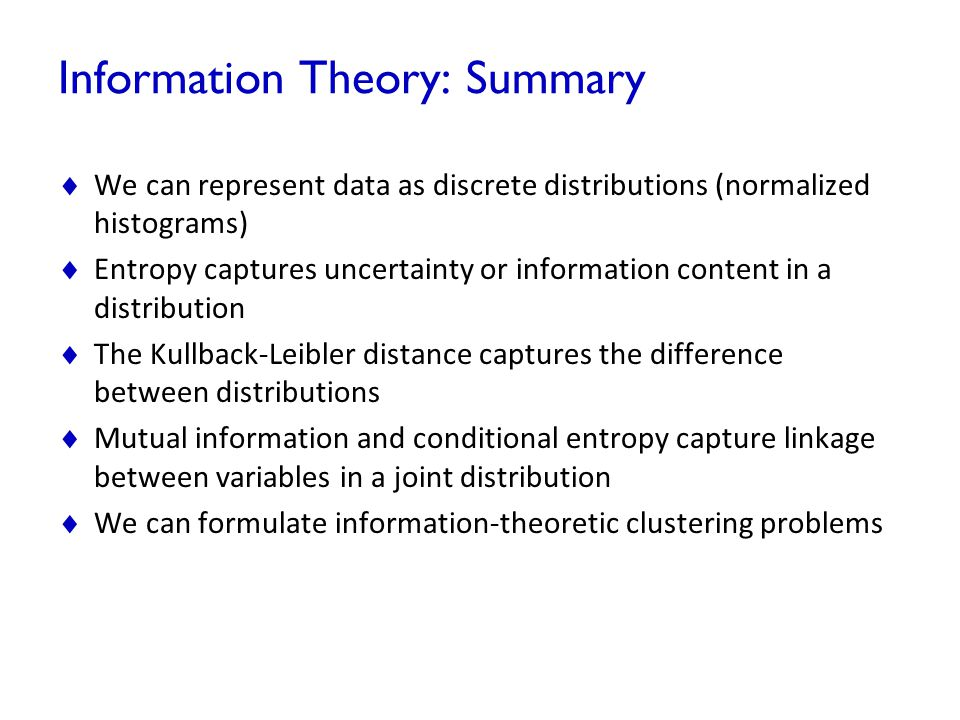 Information Theory: Summary  We can represent data as discrete distributions (normalized histograms)  Entropy captures uncertainty or information co