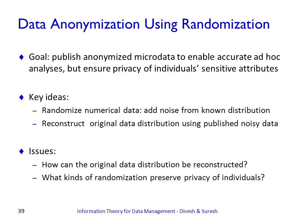 39 Data Anonymization Using Randomization  Goal: publish anonymized microdata to enable accurate ad hoc analyses, but ensure privacy of individuals'