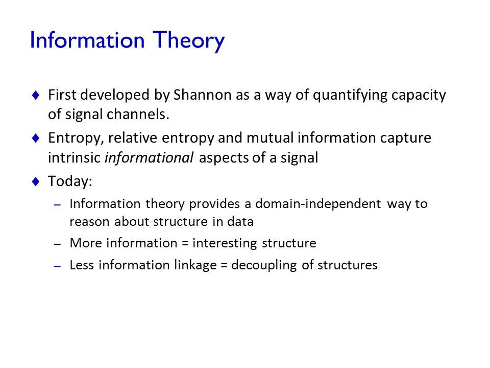Information Theory  First developed by Shannon as a way of quantifying capacity of signal channels.  Entropy, relative entropy and mutual informatio