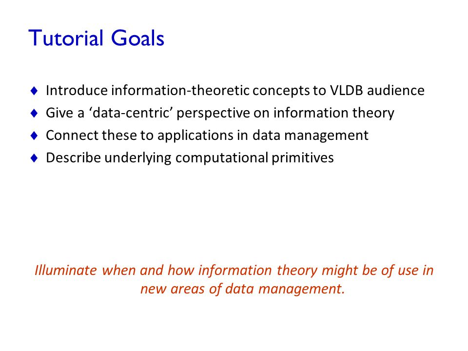 Tutorial Goals  Introduce information-theoretic concepts to VLDB audience  Give a 'data-centric' perspective on information theory  Connect these t