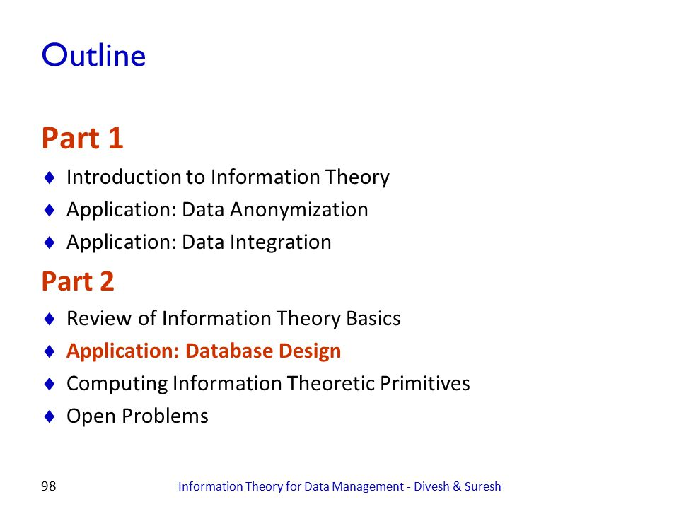 98 Outline Part 1  Introduction to Information Theory  Application: Data Anonymization  Application: Data Integration Part 2  Review of Informatio