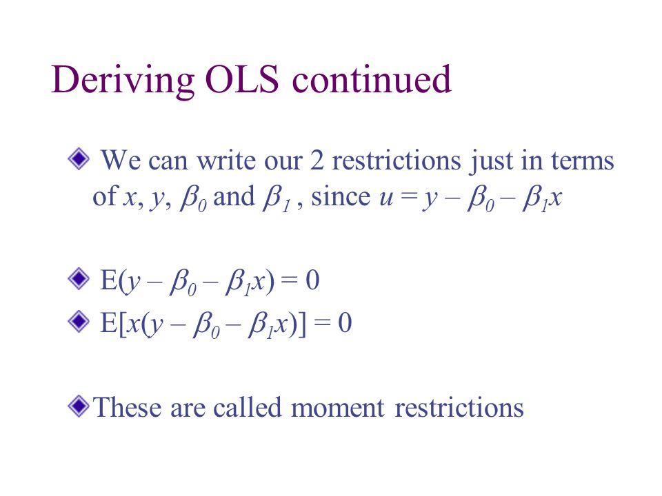 Deriving OLS continued We can write our 2 restrictions just in terms of x, y,  0 and  , since u = y –  0 –  1 x E(y –  0 –  1 x) = 0 E[x(y –  0 –  1 x)] = 0 These are called moment restrictions