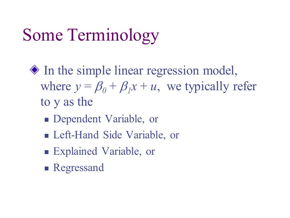 Some Terminology In the simple linear regression model, where y =  0 +  1 x + u, we typically refer to y as the Dependent Variable, or Left-Hand Side Variable, or Explained Variable, or Regressand