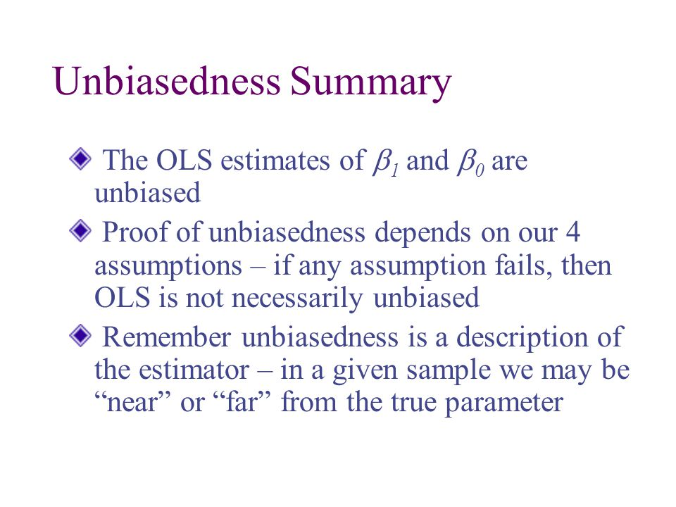 Unbiasedness Summary The OLS estimates of  1 and  0 are unbiased Proof of unbiasedness depends on our 4 assumptions – if any assumption fails, then OLS is not necessarily unbiased Remember unbiasedness is a description of the estimator – in a given sample we may be near or far from the true parameter