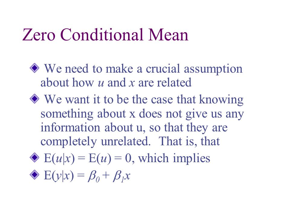 Zero Conditional Mean We need to make a crucial assumption about how u and x are related We want it to be the case that knowing something about x does not give us any information about u, so that they are completely unrelated.