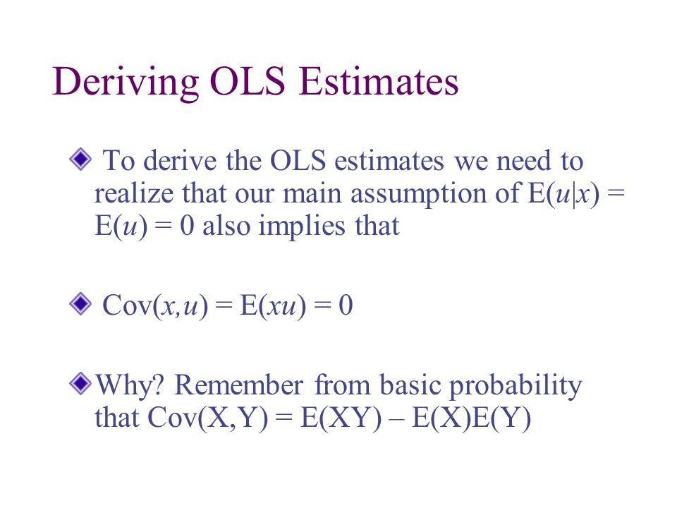 Deriving OLS Estimates To derive the OLS estimates we need to realize that our main assumption of E(u|x) = E(u) = 0 also implies that Cov(x,u) = E(xu) = 0 Why.