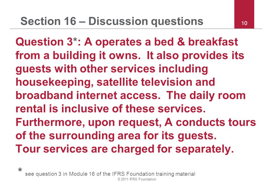 © 2011 IFRS Foundation 10 Section 16 – Discussion questions Question 3*: A operates a bed & breakfast from a building it owns.