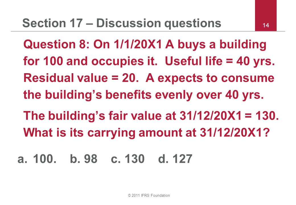 © 2011 IFRS Foundation 14 Section 17 – Discussion questions Question 8: On 1/1/20X1 A buys a building for 100 and occupies it.