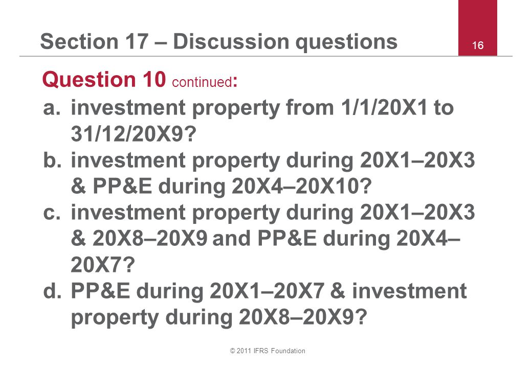 © 2011 IFRS Foundation 16 Section 17 – Discussion questions Question 10 continued : a.investment property from 1/1/20X1 to 31/12/20X9.