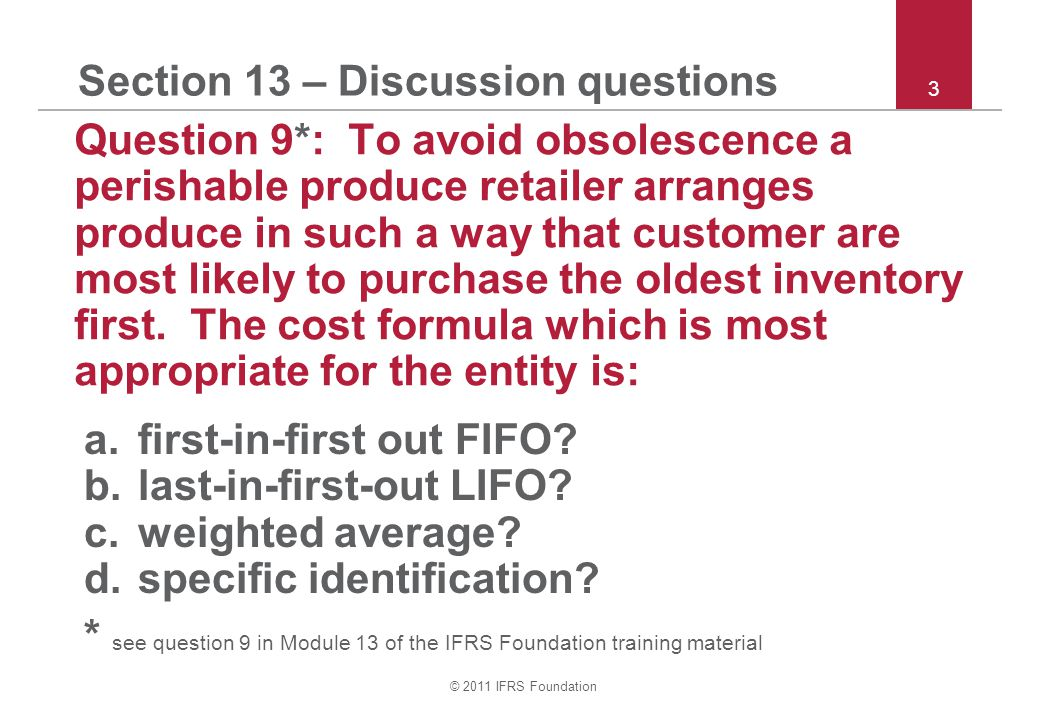 © 2011 IFRS Foundation 3 Section 13 – Discussion questions Question 9*: To avoid obsolescence a perishable produce retailer arranges produce in such a way that customer are most likely to purchase the oldest inventory first.