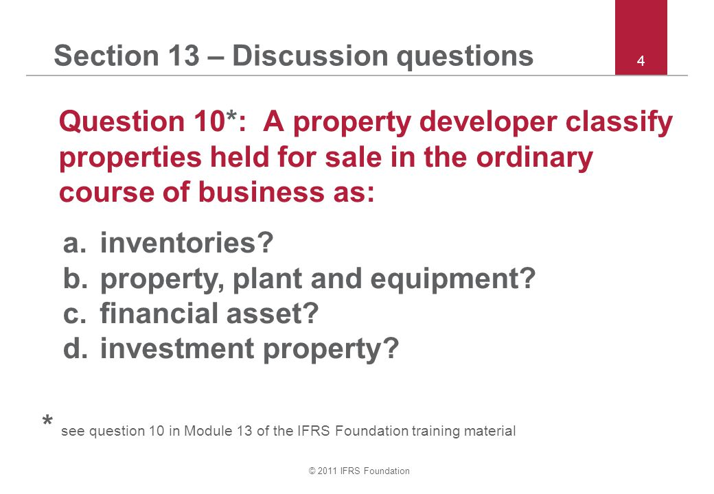 © 2011 IFRS Foundation 4 Section 13 – Discussion questions Question 10*: A property developer classify properties held for sale in the ordinary course of business as: a.inventories.