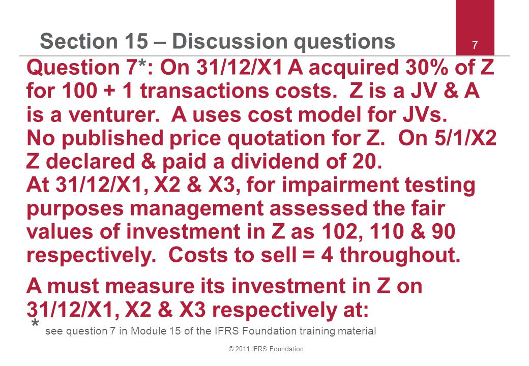 © 2011 IFRS Foundation 7 Section 15 – Discussion questions Question 7*: On 31/12/X1 A acquired 30% of Z for 100 + 1 transactions costs.