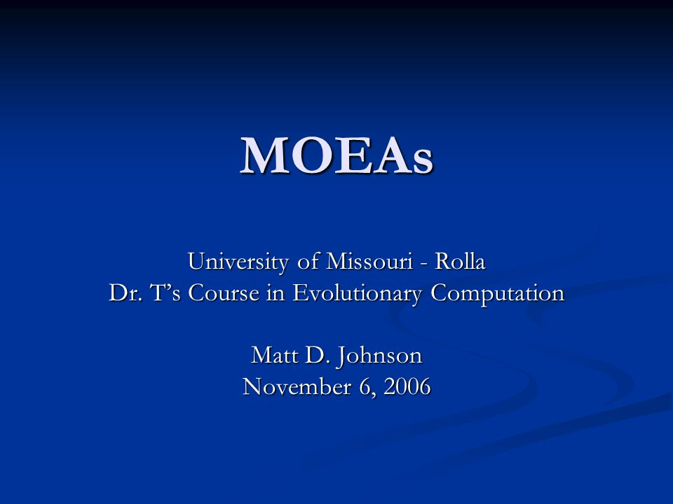 MOEAs University of Missouri - Rolla Dr. T's Course in Evolutionary Computation Matt D.