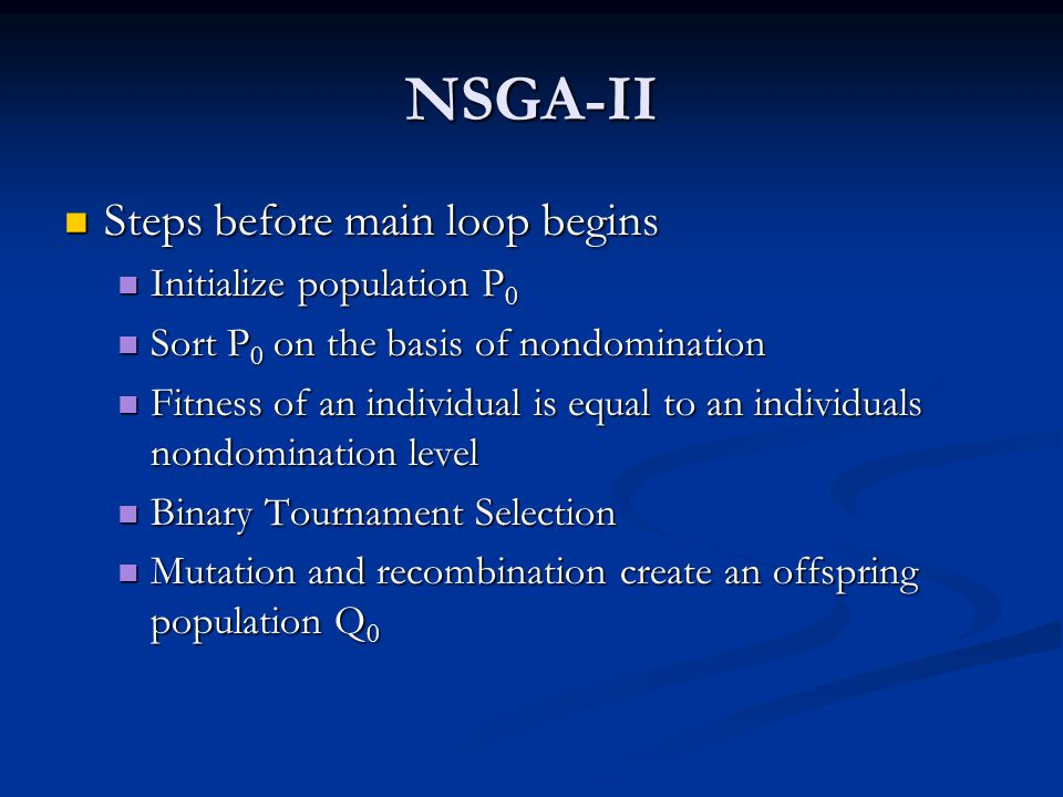 NSGA-II Steps before main loop begins Steps before main loop begins Initialize population P 0 Initialize population P 0 Sort P 0 on the basis of nondomination Sort P 0 on the basis of nondomination Fitness of an individual is equal to an individuals nondomination level Fitness of an individual is equal to an individuals nondomination level Binary Tournament Selection Binary Tournament Selection Mutation and recombination create an offspring population Q 0 Mutation and recombination create an offspring population Q 0
