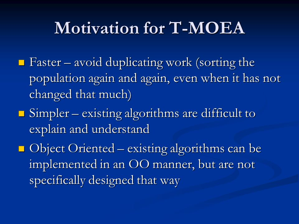 Motivation for T-MOEA Faster – avoid duplicating work (sorting the population again and again, even when it has not changed that much) Faster – avoid