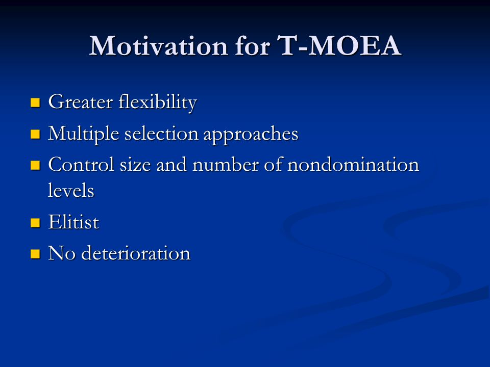 Motivation for T-MOEA Greater flexibility Greater flexibility Multiple selection approaches Multiple selection approaches Control size and number of nondomination levels Control size and number of nondomination levels Elitist Elitist No deterioration No deterioration