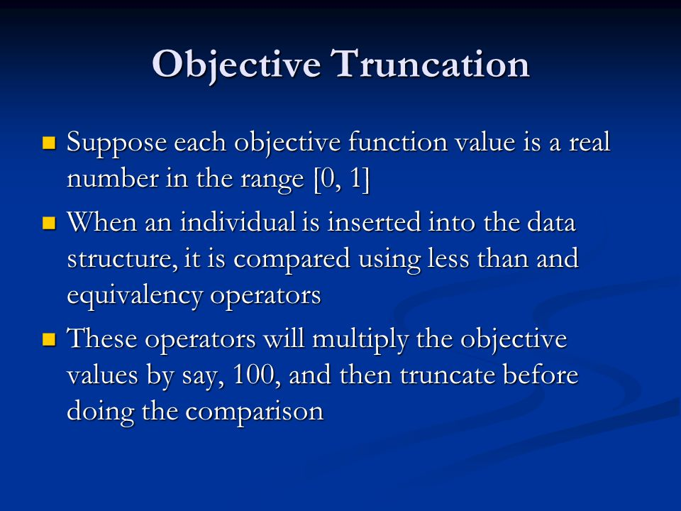 Objective Truncation Suppose each objective function value is a real number in the range [0, 1] Suppose each objective function value is a real number in the range [0, 1] When an individual is inserted into the data structure, it is compared using less than and equivalency operators When an individual is inserted into the data structure, it is compared using less than and equivalency operators These operators will multiply the objective values by say, 100, and then truncate before doing the comparison These operators will multiply the objective values by say, 100, and then truncate before doing the comparison