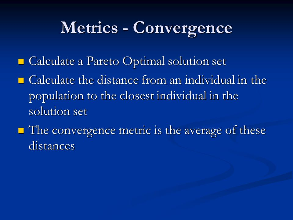Metrics - Convergence Calculate a Pareto Optimal solution set Calculate a Pareto Optimal solution set Calculate the distance from an individual in the population to the closest individual in the solution set Calculate the distance from an individual in the population to the closest individual in the solution set The convergence metric is the average of these distances The convergence metric is the average of these distances