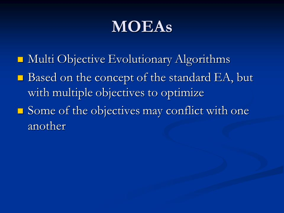 MOEAs Multi Objective Evolutionary Algorithms Multi Objective Evolutionary Algorithms Based on the concept of the standard EA, but with multiple objectives to optimize Based on the concept of the standard EA, but with multiple objectives to optimize Some of the objectives may conflict with one another Some of the objectives may conflict with one another