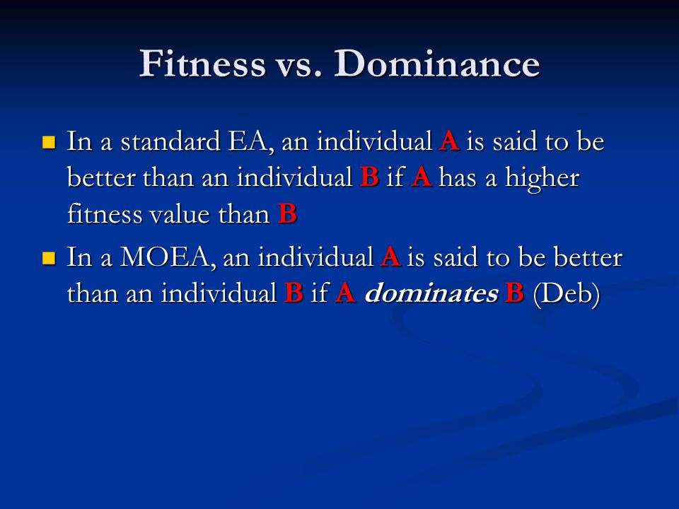 Dominance A solution x1 is said to dominate a solution x2 if both conditions below are true: A solution x1 is said to dominate a solution x2 if both conditions below are true: The solution x1 is no worse than x2 in all objectives The solution x1 is no worse than x2 in all objectives The solution x1 is strictly better than x2 in at least one objective (Deb) The solution x1 is strictly better than x2 in at least one objective (Deb) If x1 dominates x2 (x1 ≤ x2), it can be said that If x1 dominates x2 (x1 ≤ x2), it can be said that x2 is dominated by x1 x2 is dominated by x1 x1 is non-dominated by x2 x1 is non-dominated by x2 x1 is non-inferior to x2 (Deb) x1 is non-inferior to x2 (Deb)