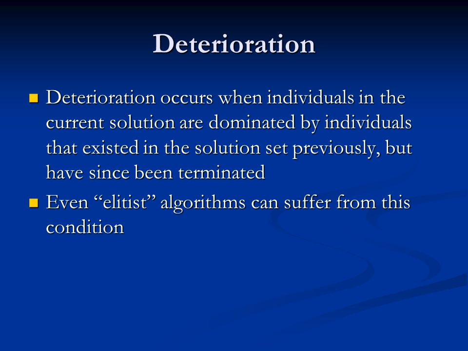 Deterioration Deterioration occurs when individuals in the current solution are dominated by individuals that existed in the solution set previously, but have since been terminated Deterioration occurs when individuals in the current solution are dominated by individuals that existed in the solution set previously, but have since been terminated Even elitist algorithms can suffer from this condition Even elitist algorithms can suffer from this condition