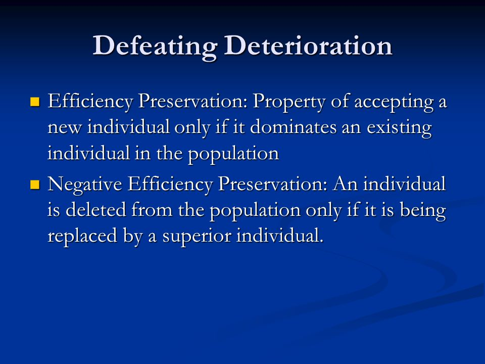 Defeating Deterioration Efficiency Preservation: Property of accepting a new individual only if it dominates an existing individual in the population Efficiency Preservation: Property of accepting a new individual only if it dominates an existing individual in the population Negative Efficiency Preservation: An individual is deleted from the population only if it is being replaced by a superior individual.