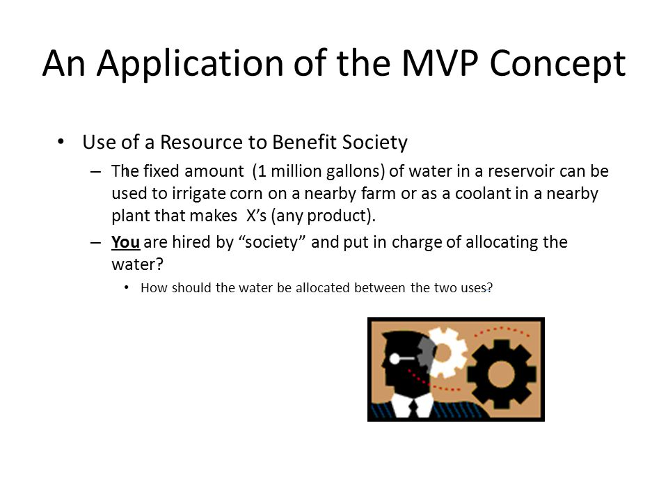 An Application of the MVP Concept Use of a Resource to Benefit Society – The fixed amount (1 million gallons) of water in a reservoir can be used to irrigate corn on a nearby farm or as a coolant in a nearby plant that makes X's (any product).