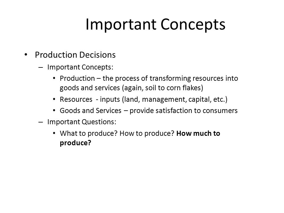 Important Concepts Production Decisions – Important Concepts: Production – the process of transforming resources into goods and services (again, soil to corn flakes) Resources - inputs (land, management, capital, etc.) Goods and Services – provide satisfaction to consumers – Important Questions: What to produce.