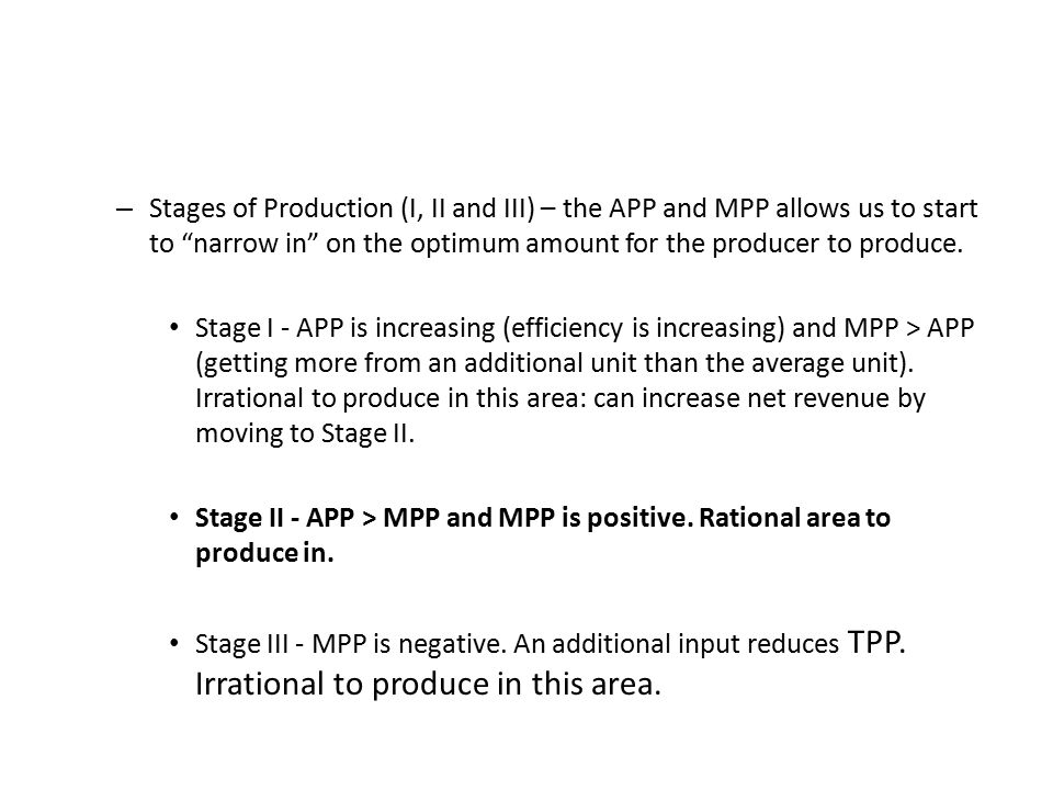 – Stages of Production (I, II and III) – the APP and MPP allows us to start to narrow in on the optimum amount for the producer to produce.