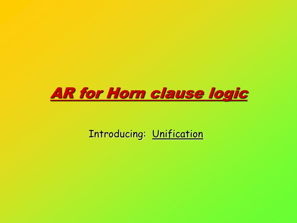 AR for Horn clause logic Introducing: Unification