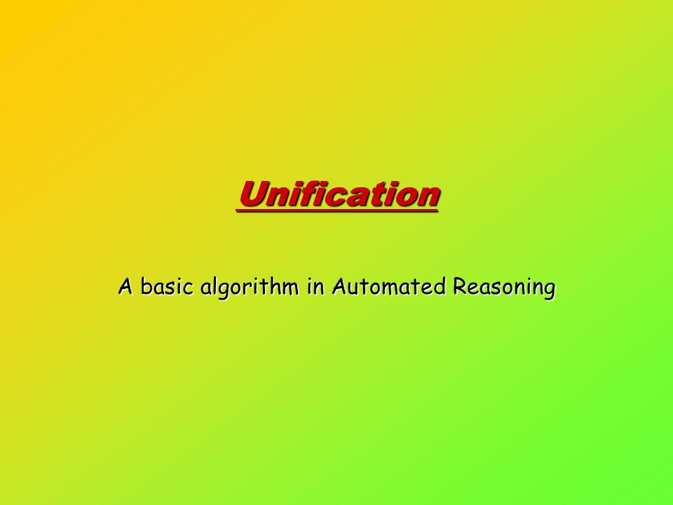 Unification A basic algorithm in Automated Reasoning