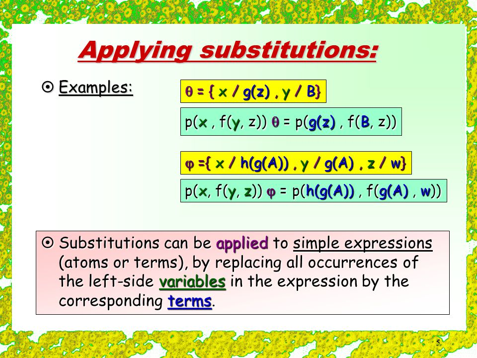 5 Applying substitutions:  Substitutions can be applied to simple expressions (atoms or terms), by replacing all occurrences of the left-side variables in the expression by the corresponding terms.